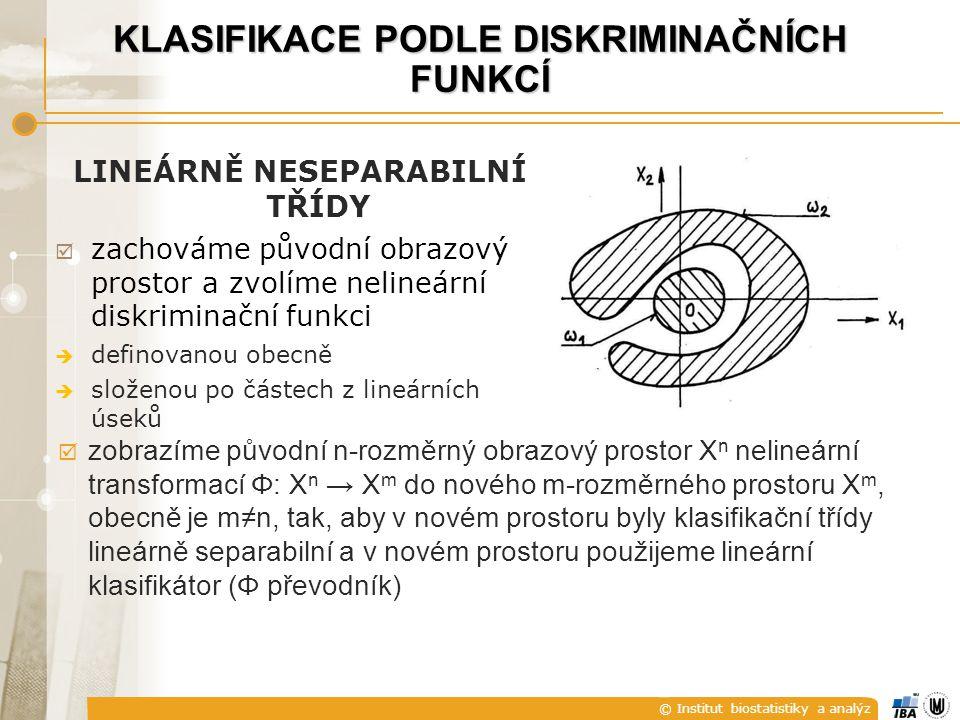 © Institut biostatistiky a analýz KLASIFIKACE PODLE DISKRIMINAČNÍCH FUNKCÍ  zobrazíme původní n-rozměrný obrazový prostor X n nelineární transformací Φ: X n → X m do nového m-rozměrného prostoru X m, obecně je m≠n, tak, aby v novém prostoru byly klasifikační třídy lineárně separabilní a v novém prostoru použijeme lineární klasifikátor (Φ převodník) LINEÁRNĚ NESEPARABILNÍ TŘÍDY  zachováme původní obrazový prostor a zvolíme nelineární diskriminační funkci  definovanou obecně  složenou po částech z lineárních úseků