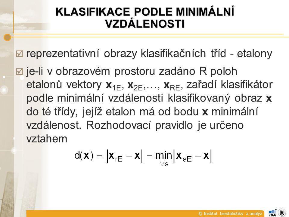 © Institut biostatistiky a analýz KLASIFIKACE PODLE MINIMÁLNÍ VZDÁLENOSTI  reprezentativní obrazy klasifikačních tříd - etalony  je-li v obrazovém prostoru zadáno R poloh etalonů vektory x 1E, x 2E,…, x RE, zařadí klasifikátor podle minimální vzdálenosti klasifikovaný obraz x do té třídy, jejíž etalon má od bodu x minimální vzdálenost.