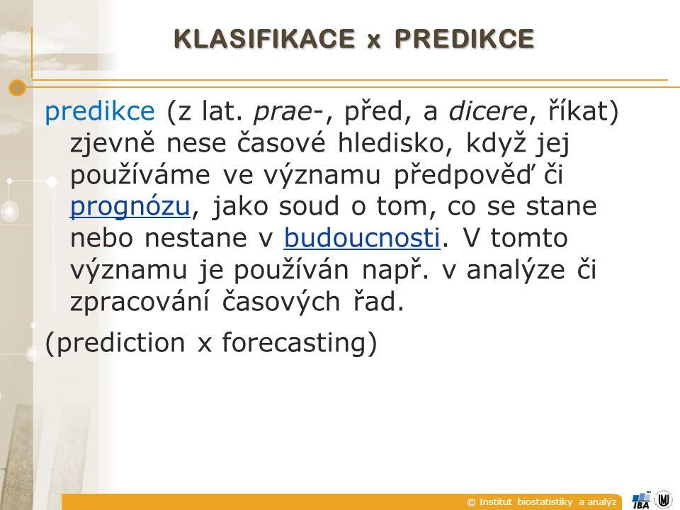 © Institut biostatistiky a analýz KLASIFIKACE x PREDIKCE predikce (z lat. prae-, před, a dicere, říkat) zjevně nese časové hledisko, když jej používám