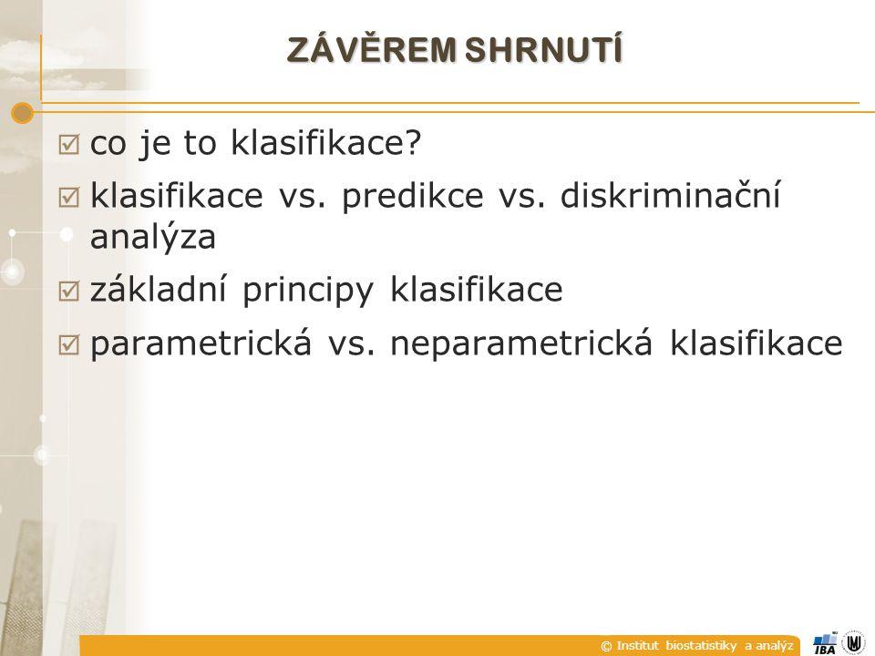 © Institut biostatistiky a analýz ZÁV Ě REM SHRNUTÍ  co je to klasifikace?  klasifikace vs. predikce vs. diskriminační analýza  základní principy k