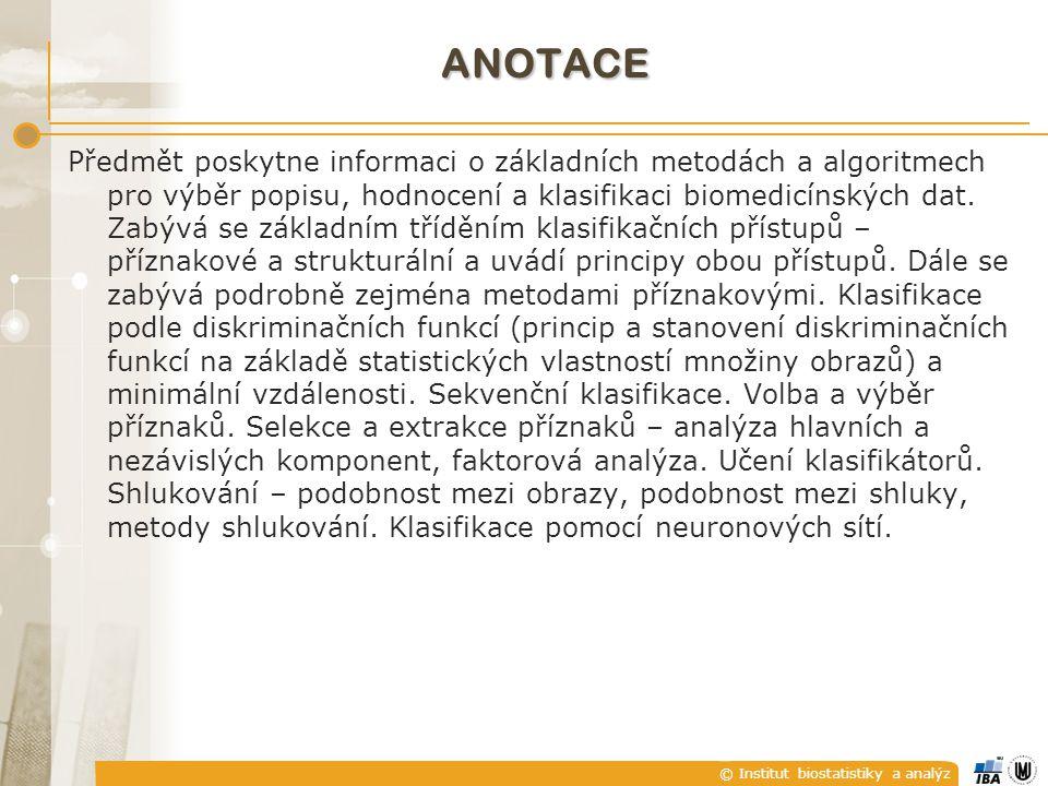© Institut biostatistiky a analýz ANOTACE Předmět poskytne informaci o základních metodách a algoritmech pro výběr popisu, hodnocení a klasifikaci bio