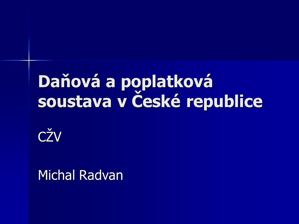 Daňová a poplatková soustava v České republice CŽV Michal Radvan