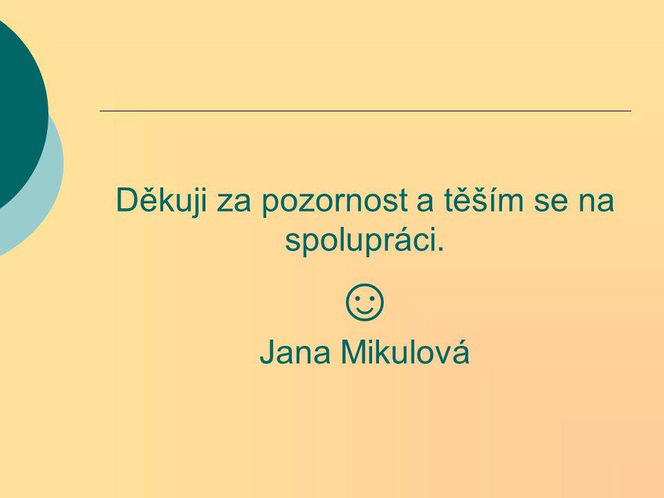Děkuji za pozornost a těším se na spolupráci. ☺ Jana Mikulová