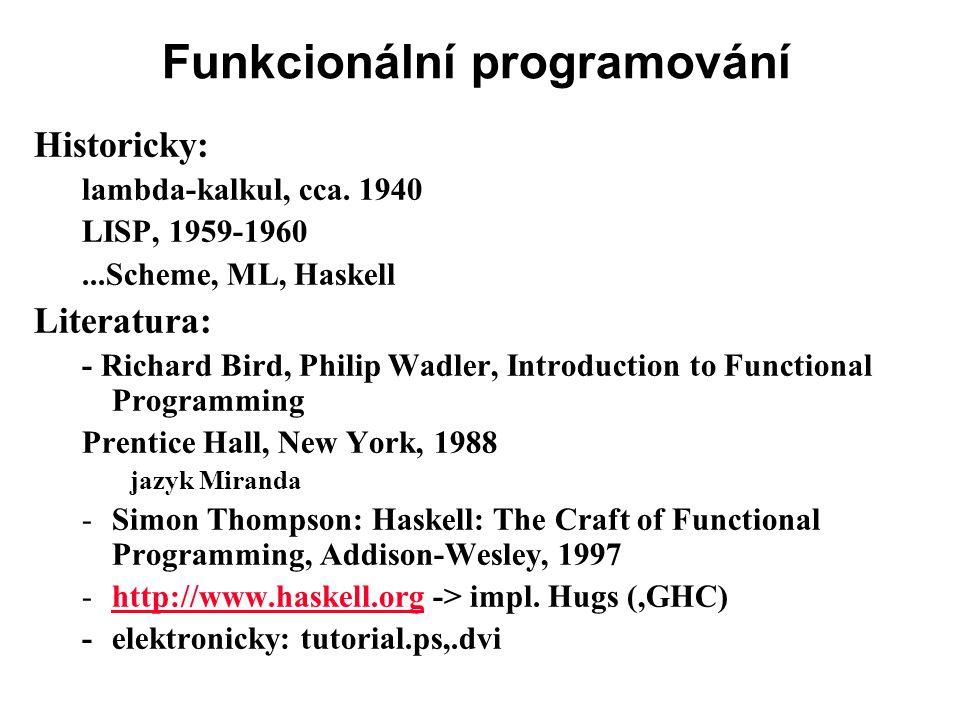 Funkcionální programování Historicky: lambda-kalkul, cca. 1940 LISP, 1959-1960...Scheme, ML, Haskell Literatura: - Richard Bird, Philip Wadler, Introd