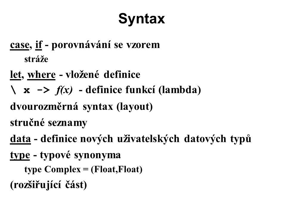 Syntax case, if - porovnávání se vzorem stráže let, where - vložené definice \ x -> f(x) - definice funkcí (lambda) dvourozměrná syntax (layout) struč