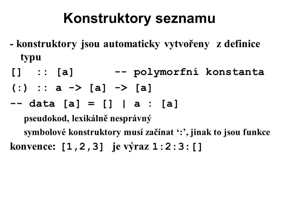 Konstruktory seznamu - konstruktory jsou automaticky vytvořeny z definice typu [] :: [a] -- polymorfní konstanta (:) :: a -> [a] -> [a] -- data [a] =