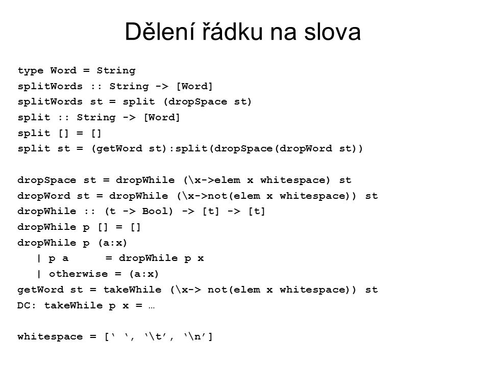 Dělení řádku na slova type Word = String splitWords :: String -> [Word] splitWords st = split (dropSpace st) split :: String -> [Word] split [] = [] split st = (getWord st):split(dropSpace(dropWord st)) dropSpace st = dropWhile (\x->elem x whitespace) st dropWord st = dropWhile (\x->not(elem x whitespace)) st dropWhile :: (t -> Bool) -> [t] -> [t] dropWhile p [] = [] dropWhile p (a:x) | p a = dropWhile p x | otherwise = (a:x) getWord st = takeWhile (\x-> not(elem x whitespace)) st DC: takeWhile p x = … whitespace = [' ', '\t', '\n']