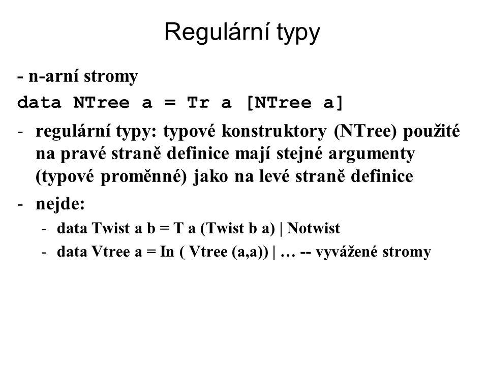 Regulární typy - n-arní stromy data NTree a = Tr a [NTree a] -regulární typy: typové konstruktory (NTree) použité na pravé straně definice mají stejné