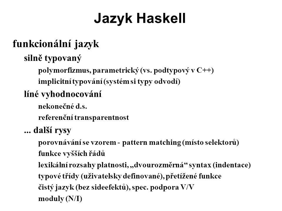 Jazyk Haskell funkcionální jazyk silně typovaný polymorfizmus, parametrický (vs. podtypový v C++) implicitní typování (systém si typy odvodí) líné vyh