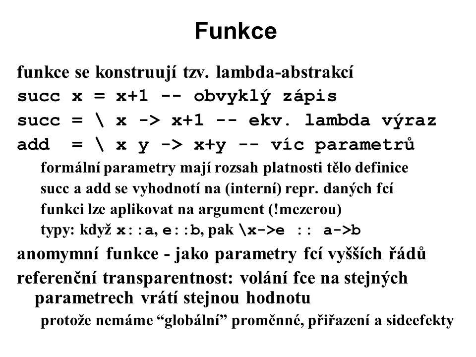 Funkce funkce se konstruují tzv. lambda-abstrakcí succ x = x+1 -- obvyklý zápis succ = \ x -> x+1 -- ekv. lambda výraz add = \ x y -> x+y -- víc param