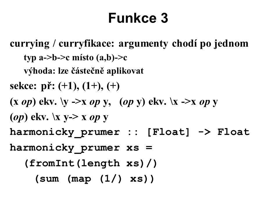 Funkce 3 currying / curryfikace: argumenty chodí po jednom typ a->b->c místo (a,b)->c výhoda: lze částečně aplikovat sekce: př: (+1), (1+), (+) (x op)