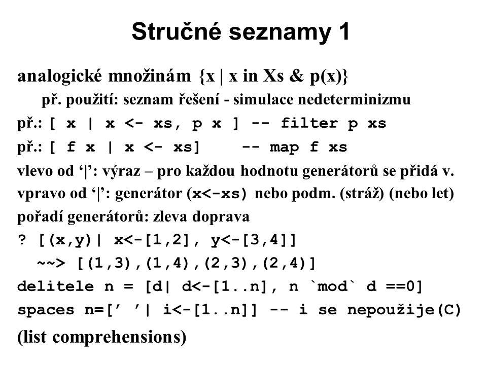 Stručné seznamy 1 analogické množinám {x | x in Xs & p(x)} př. použití: seznam řešení - simulace nedeterminizmu př.: [ x | x <- xs, p x ] -- filter p
