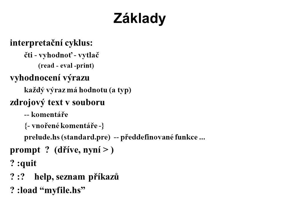 Příklad: zip -- zip2 z1 z2 -- ze dvou seznamů prvků vyrobí seznam dvojic -- seznamy mohou být různě dlouhé, -- zip2 skončí, když skončí jeden z argumentů zip2 :: [a] -> [b] -> [(a,b)] zip2 (x:xs) (y:ys) = (x,y) : zip2 xs ys zip2 _ _ = []