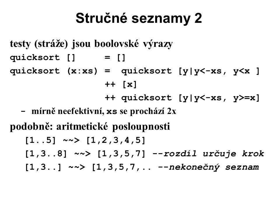 Stručné seznamy 2 testy (stráže) jsou boolovské výrazy quicksort [] = [] quicksort (x:xs) = quicksort [y|y<-xs, y<x ] ++ [x] ++ quicksort [y|y =x] - m