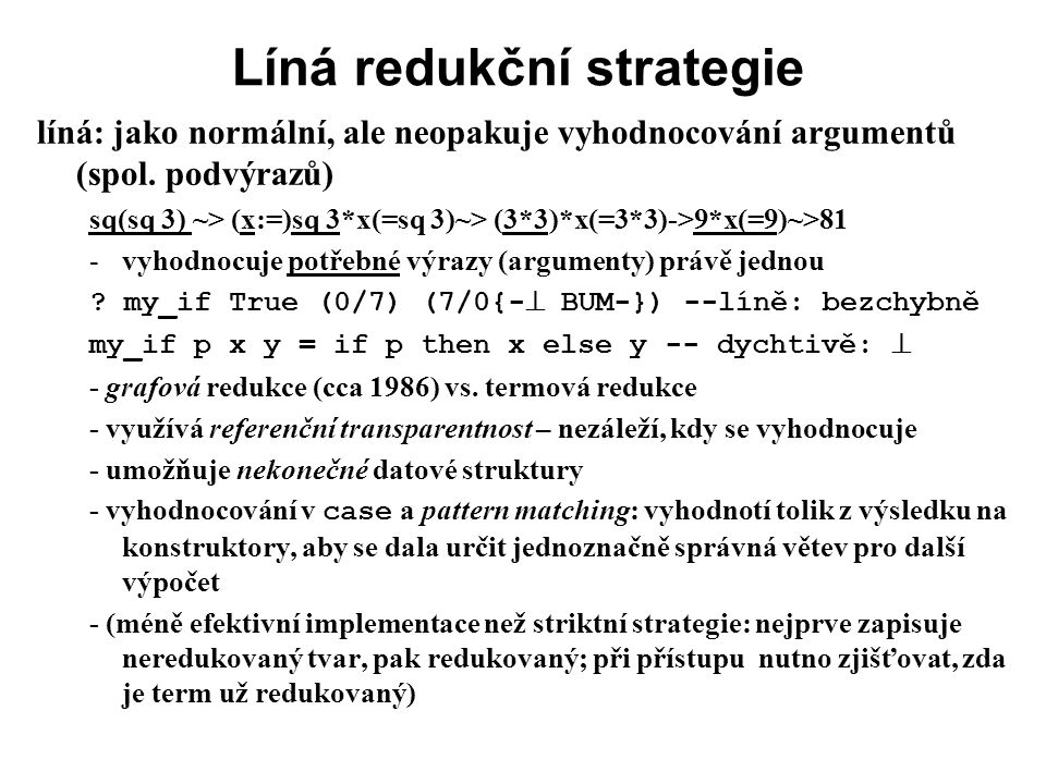 Líná redukční strategie líná: jako normální, ale neopakuje vyhodnocování argumentů (spol. podvýrazů) sq(sq 3) ~> (x:=)sq 3*x(=sq 3)~> (3*3)*x(=3*3)->9