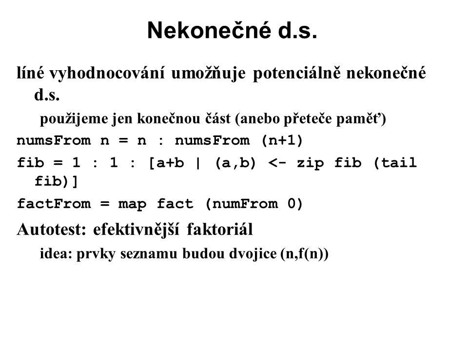 Nekonečné d.s. líné vyhodnocování umožňuje potenciálně nekonečné d.s. použijeme jen konečnou část (anebo přeteče paměť) numsFrom n = n : numsFrom (n+1