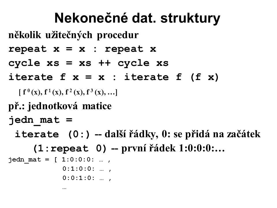 Nekonečné dat. struktury několik užitečných procedur repeat x = x : repeat x cycle xs = xs ++ cycle xs iterate f x = x : iterate f (f x) [ f 0 (x), f