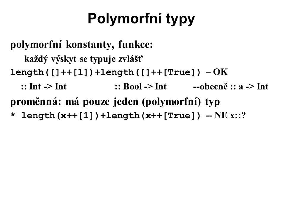 Polymorfní typy polymorfní konstanty, funkce: každý výskyt se typuje zvlášť length([]++[1])+length([]++[True]) – OK :: Int -> Int :: Bool -> Int --obe