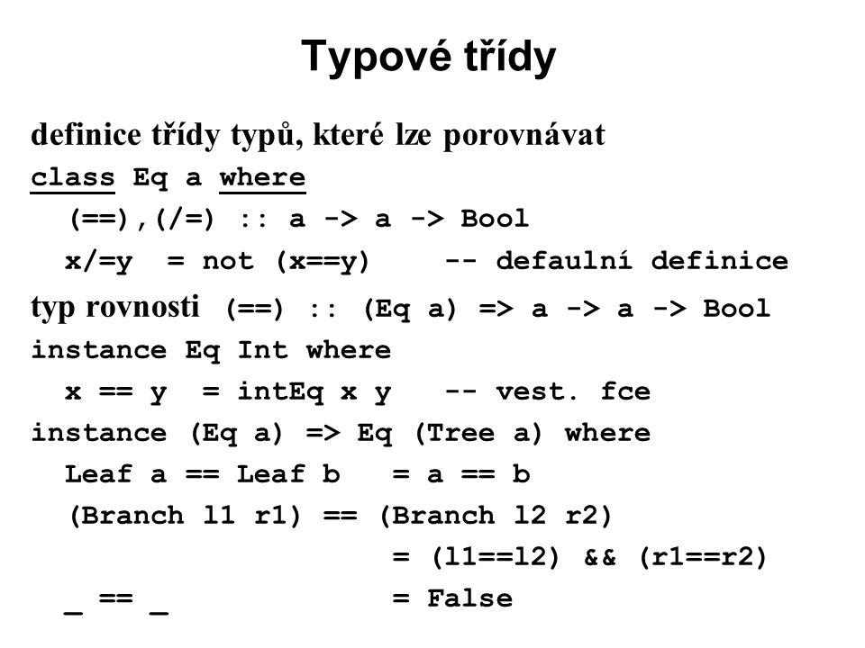 Typové třídy definice třídy typů, které lze porovnávat class Eq a where (==),(/=) :: a -> a -> Bool x/=y = not (x==y) -- defaulní definice typ rovnost