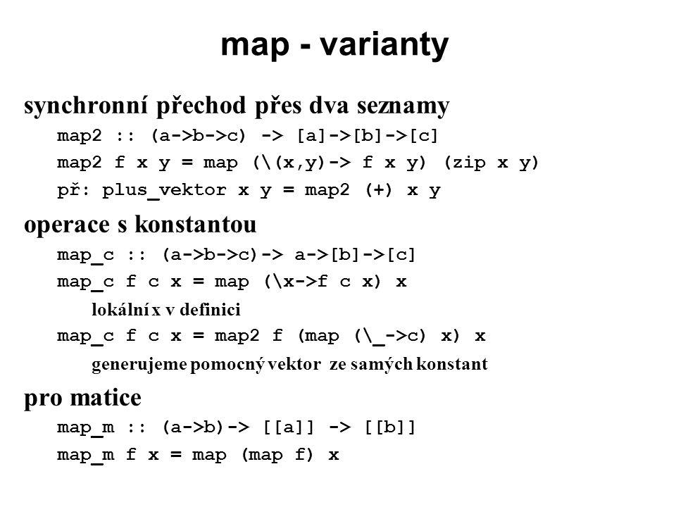 map - varianty synchronní přechod přes dva seznamy map2 :: (a->b->c) -> [a]->[b]->[c] map2 f x y = map (\(x,y)-> f x y) (zip x y) př: plus_vektor x y
