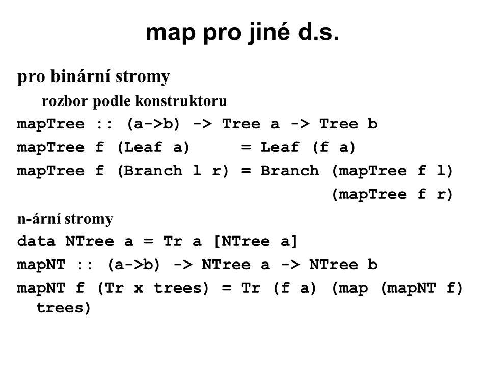 map pro jiné d.s. pro binární stromy rozbor podle konstruktoru mapTree :: (a->b) -> Tree a -> Tree b mapTree f (Leaf a) = Leaf (f a) mapTree f (Branch