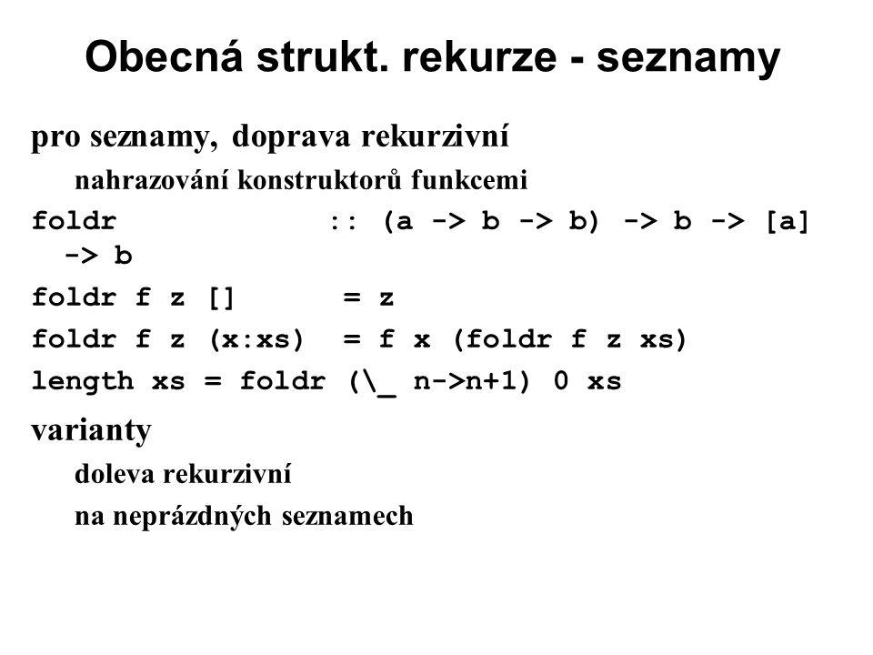 Obecná strukt. rekurze - seznamy pro seznamy, doprava rekurzivní nahrazování konstruktorů funkcemi foldr :: (a -> b -> b) -> b -> [a] -> b foldr f z [