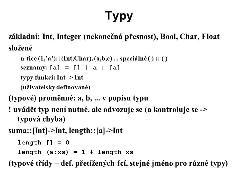 Typy základní: Int, Integer (nekonečná přesnost), Bool, Char, Float složené n-tice (1,'a'):: (Int,Char), (a,b,c)... speciálně ( ) :: ( ) seznamy: [a]