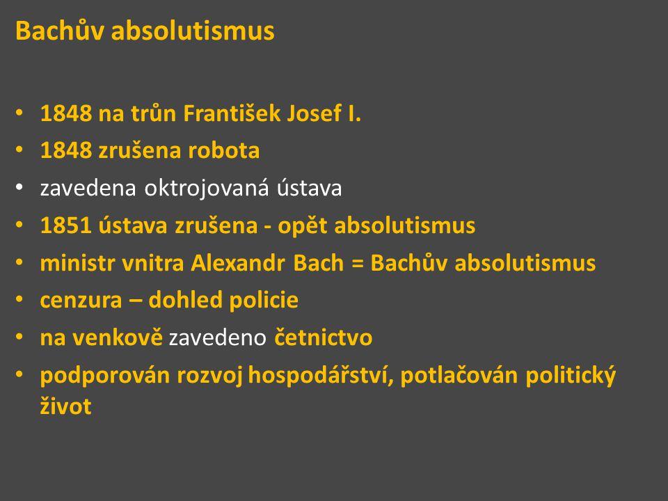 Bachův absolutismus 1848 na trůn František Josef I. 1848 zrušena robota zavedena oktrojovaná ústava 1851 ústava zrušena - opět absolutismus ministr vn