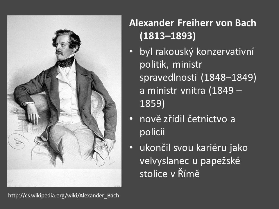Alexander Freiherr von Bach (1813–1893) byl rakouský konzervativní politik, ministr spravedlnosti (1848–1849) a ministr vnitra (1849 – 1859) nově zříd