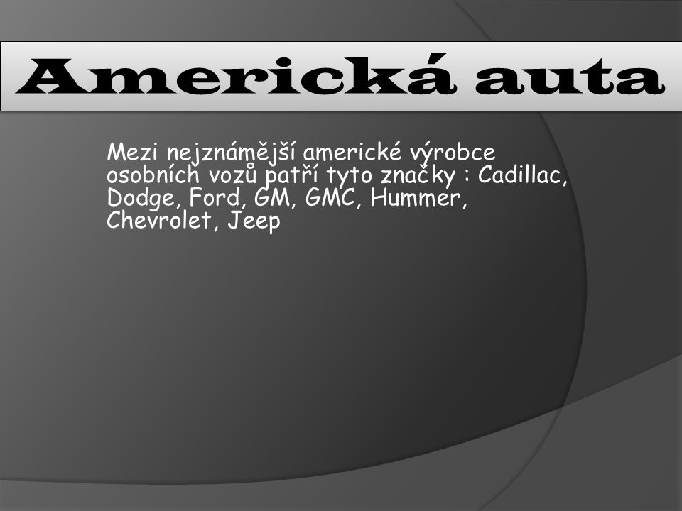 Mezi nejznámější americké výrobce osobních vozů patří tyto značky : Cadillac, Dodge, Ford, GM, GMC, Hummer, Chevrolet, Jeep Americká auta