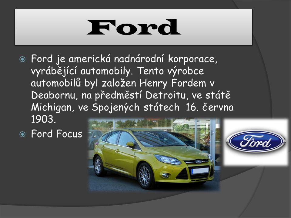 Ford  Ford je americká nadnárodní korporace, vyrábějící automobily. Tento výrobce automobilů byl založen Henry Fordem v Deabornu, na předměstí Detroi