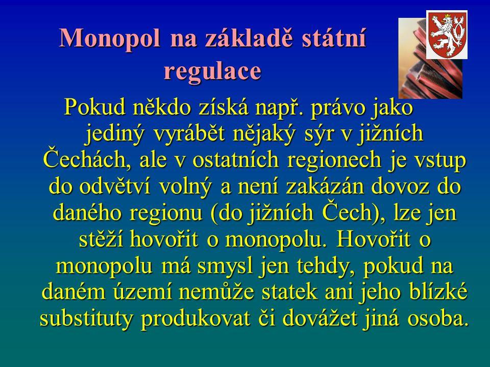 Monopol na základě státní regulace Pokud někdo získá např. právo jako jediný vyrábět nějaký sýr v jižních Čechách, ale v ostatních regionech je vstup