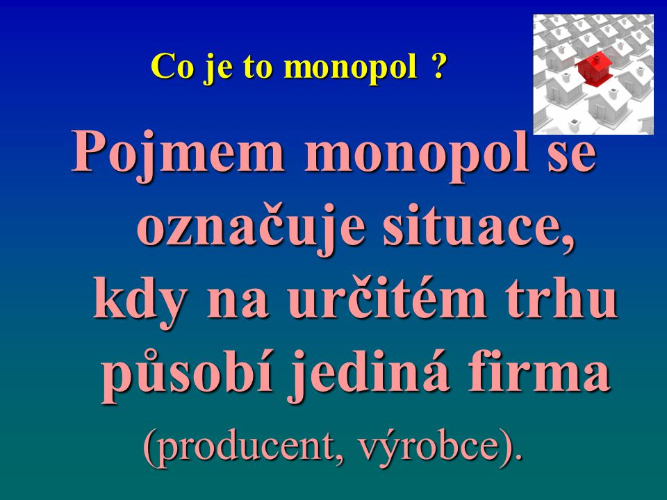 Co je to monopol ? Pojmem monopol se označuje situace, kdy na určitém trhu působí jediná firma (producent, výrobce).