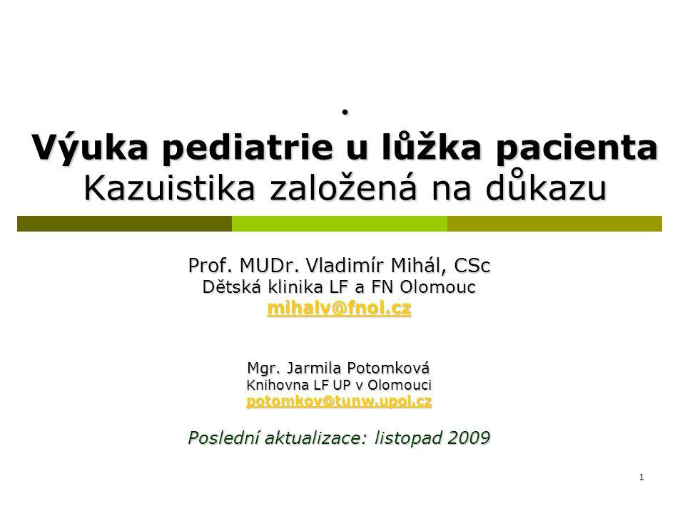1. Výuka pediatrie u lůžka pacienta Kazuistika založená na důkazu Prof. MUDr. Vladimír Mihál, CSc Dětská klinika LF a FN Olomouc mihalv@fnol.cz Mgr. J