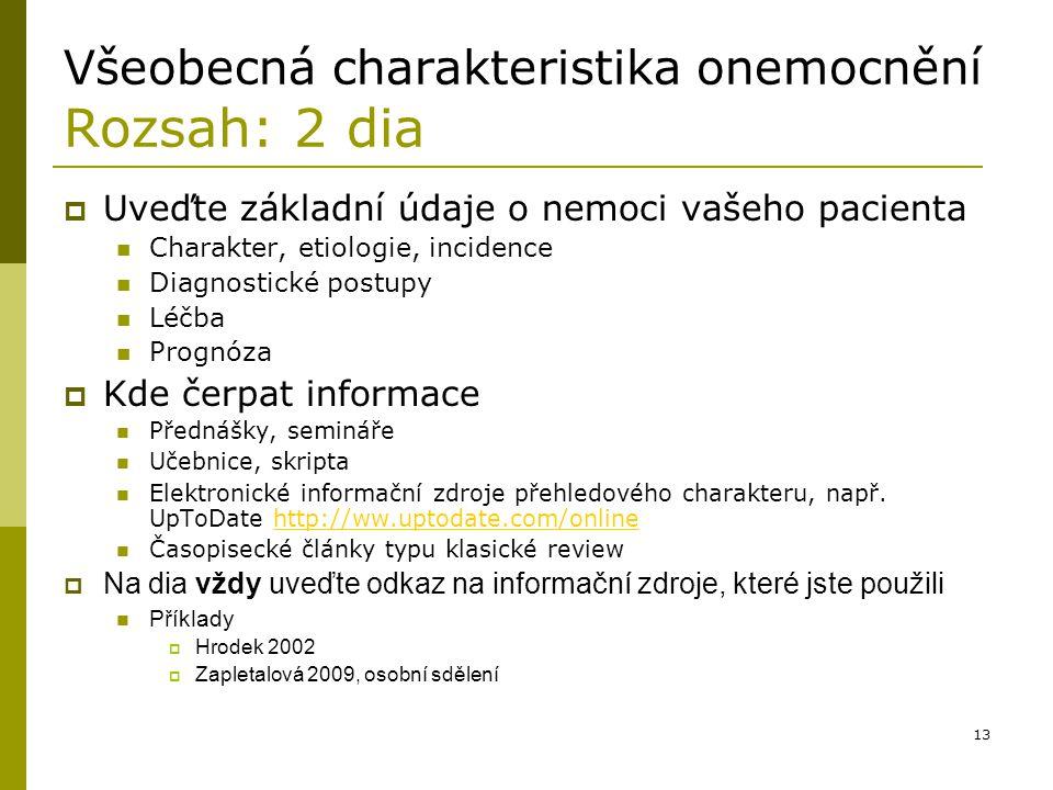 13 Všeobecná charakteristika onemocnění Rozsah: 2 dia  Uveďte základní údaje o nemoci vašeho pacienta Charakter, etiologie, incidence Diagnostické po