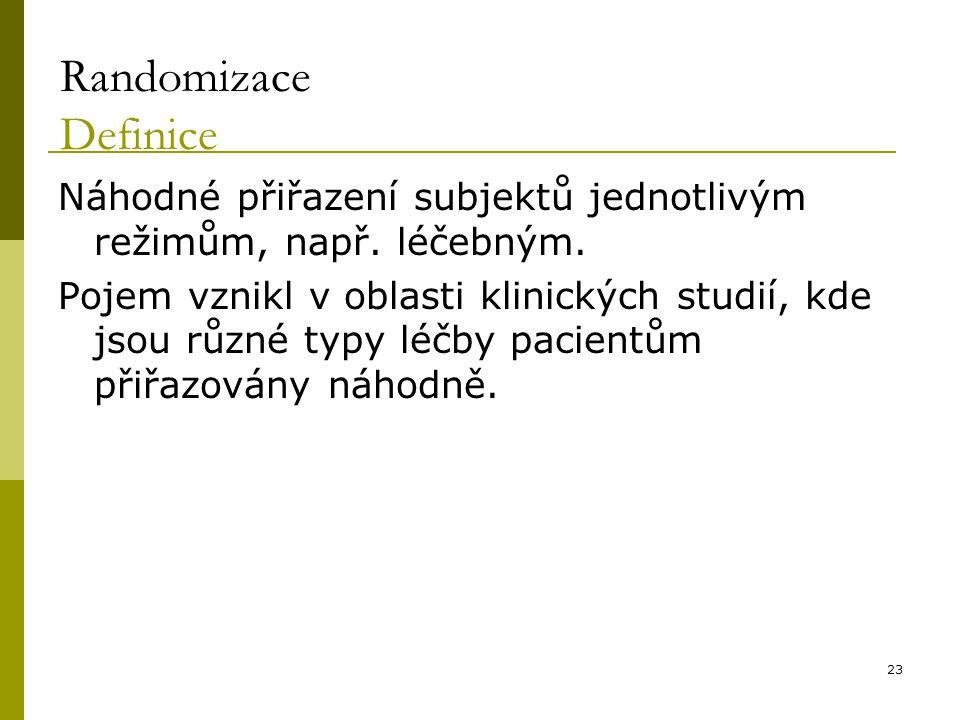 23 Randomizace Definice Náhodné přiřazení subjektů jednotlivým režimům, např. léčebným. Pojem vznikl v oblasti klinických studií, kde jsou různé typy