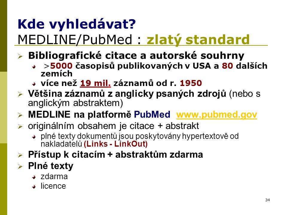 34 Kde vyhledávat? MEDLINE/PubMed : zlatý standard  Bibliografické citace a autorské souhrny >5000 časopisů publikovaných v USA a 80 dalších zemích 1