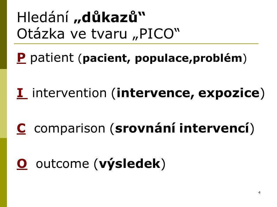 """4 Hledání """"důkazů"""" Otázka ve tvaru """"PICO"""" P patient (pacient, populace,problém) I intervention (intervence, expozice) C comparison (srovnání intervenc"""