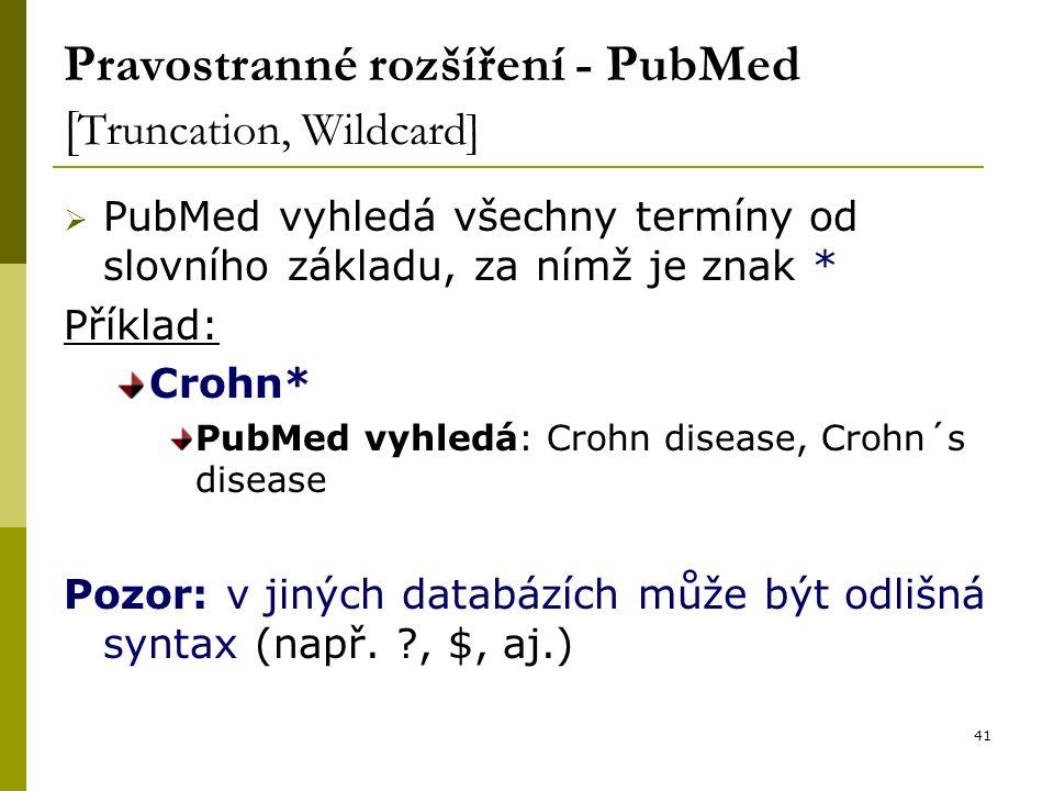 41 Pravostranné rozšíření - PubMed [ Truncation, Wildcard]  PubMed vyhledá všechny termíny od slovního základu, za nímž je znak * Příklad: Crohn* Pub