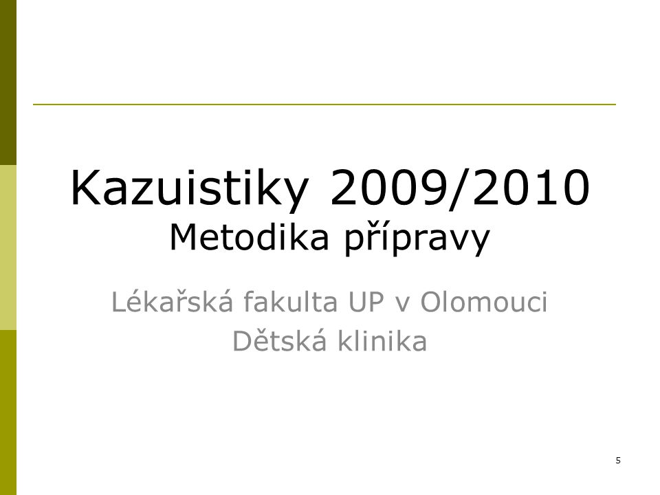 5 Kazuistiky 2009/2010 Metodika přípravy Lékařská fakulta UP v Olomouci Dětská klinika