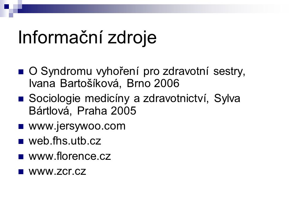 Informační zdroje O Syndromu vyhoření pro zdravotní sestry, Ivana Bartošíková, Brno 2006 Sociologie medicíny a zdravotnictví, Sylva Bártlová, Praha 2005 www.jersywoo.com web.fhs.utb.cz www.florence.cz www.zcr.cz