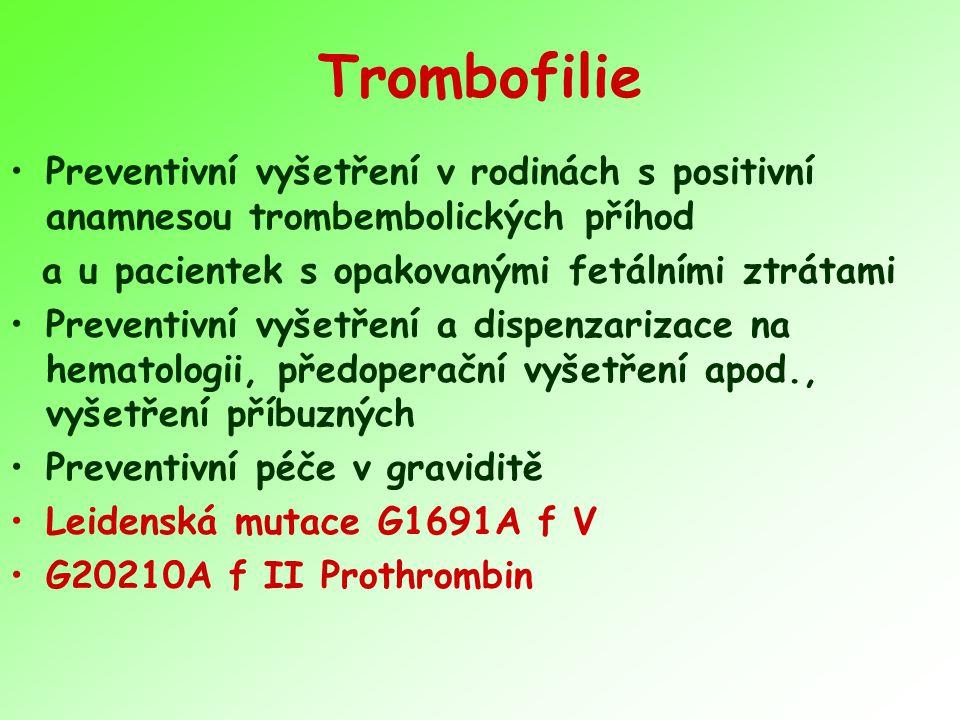 Trombofilie Preventivní vyšetření v rodinách s positivní anamnesou trombembolických příhod a u pacientek s opakovanými fetálními ztrátami Preventivní