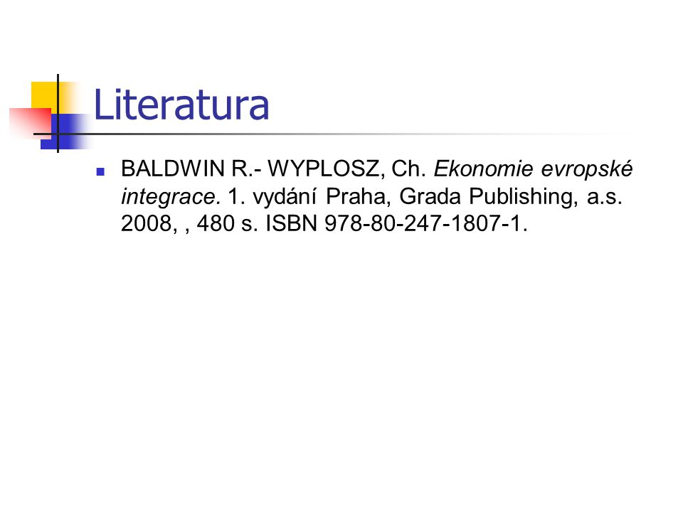 Literatura BALDWIN R.- WYPLOSZ, Ch. Ekonomie evropské integrace.