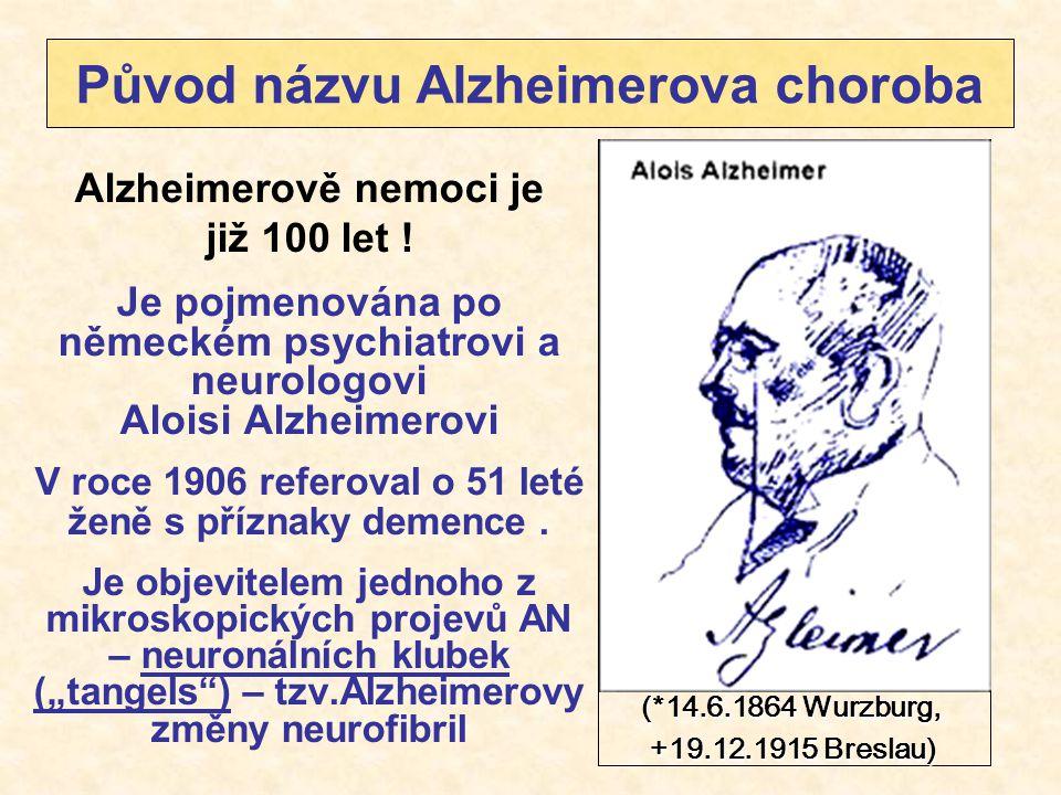 Původ názvu Alzheimerova choroba Alzheimerově nemoci je již 100 let ! Je pojmenována po německém psychiatrovi a neurologovi Aloisi Alzheimerovi V roce
