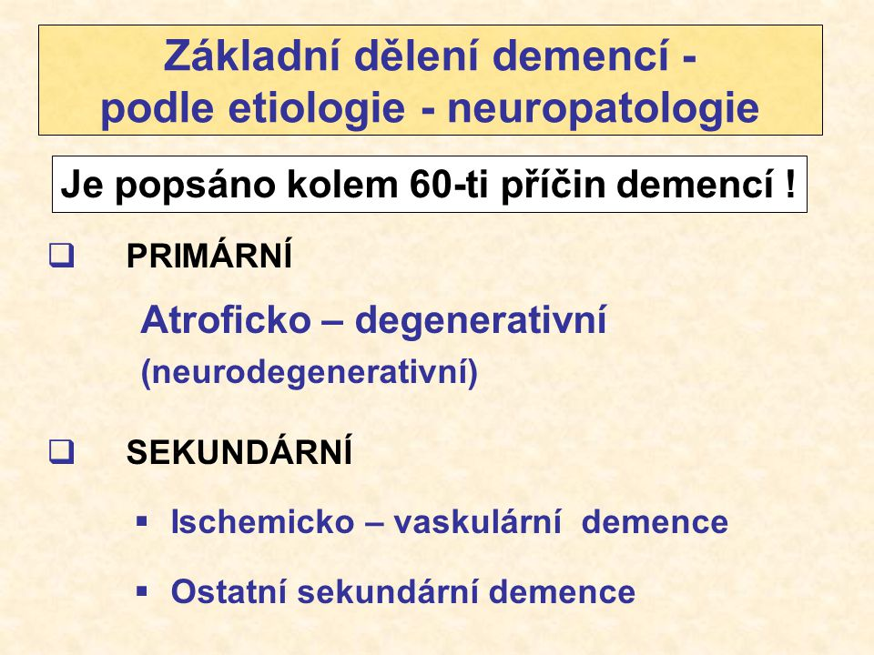 Základní dělení demencí - podle etiologie - neuropatologie  PRIMÁRNÍ Atroficko – degenerativní (neurodegenerativní)  SEKUNDÁRNÍ  Ischemicko – vasku