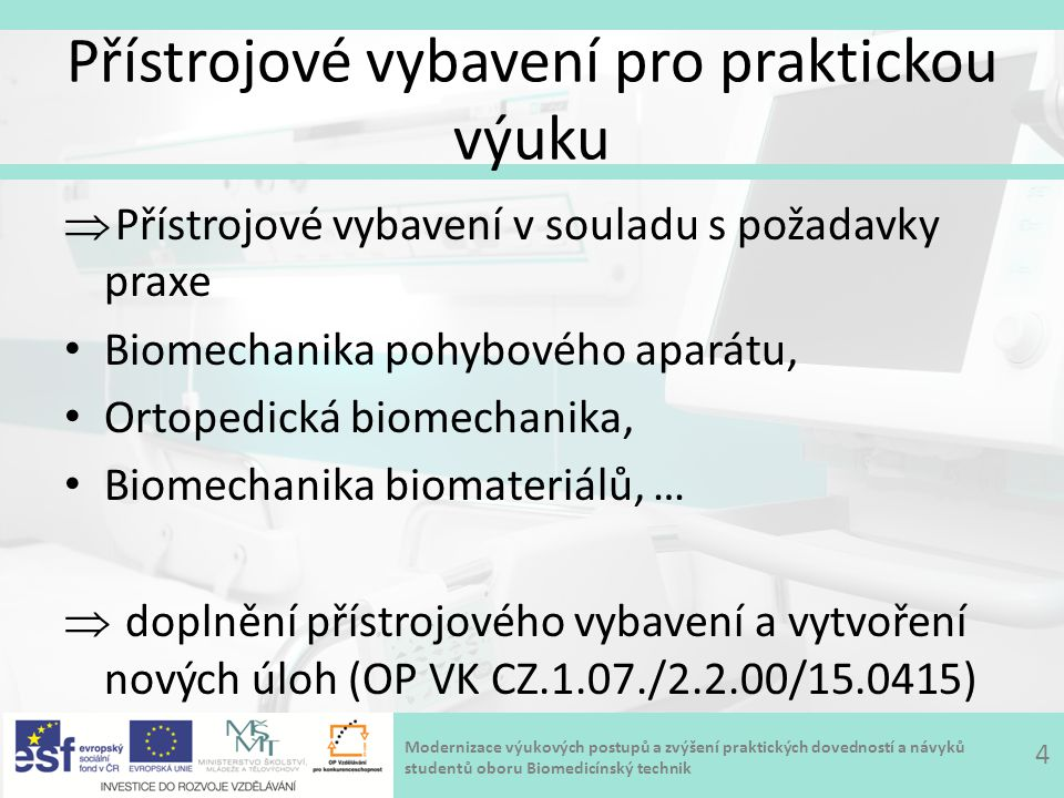 Modernizace výukových postupů a zvýšení praktických dovedností a návyků studentů oboru Biomedicínský technik Přístrojové vybavení pro praktickou výuku  Přístrojové vybavení v souladu s požadavky praxe Biomechanika pohybového aparátu, Ortopedická biomechanika, Biomechanika biomateriálů, …  doplnění přístrojového vybavení a vytvoření nových úloh (OP VK CZ.1.07./2.2.00/15.0415) 4