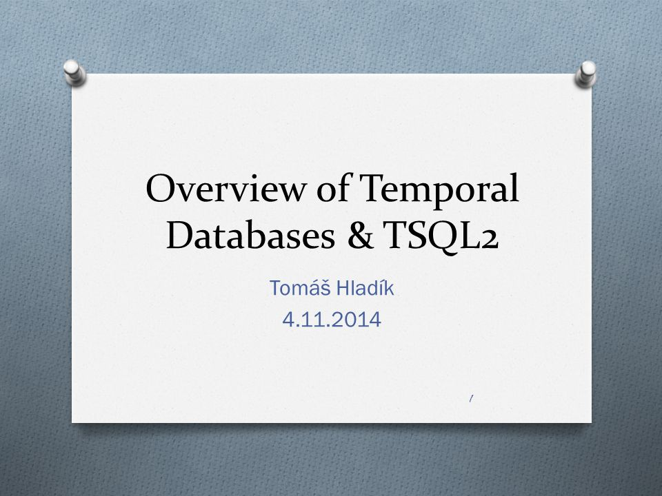 Overview of Temporal Databases & TSQL2 Tomáš Hladík 4.11.2014 1