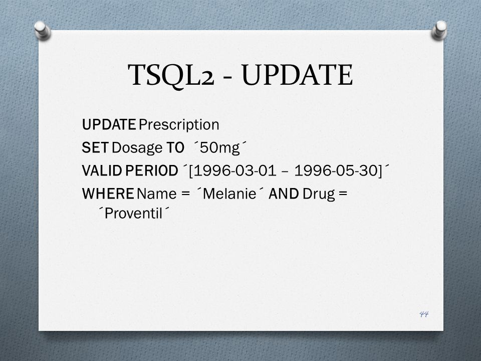 TSQL2 - UPDATE UPDATE Prescription SET Dosage TO ´50mg´ VALID PERIOD ´[1996-03-01 – 1996-05-30]´ WHERE Name = ´Melanie´ AND Drug = ´Proventil´ 44