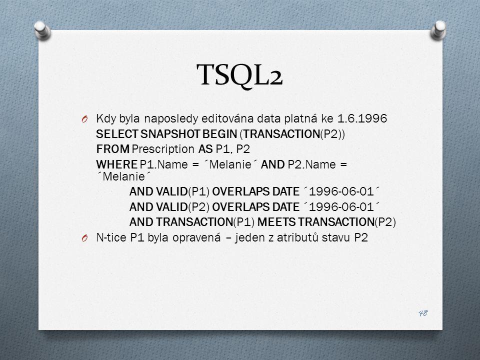 TSQL2 O Kdy byla naposledy editována data platná ke 1.6.1996 SELECT SNAPSHOT BEGIN (TRANSACTION(P2)) FROM Prescription AS P1, P2 WHERE P1.Name = ´Mela