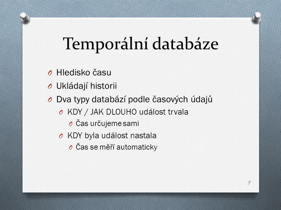 Temporální databáze O Hledisko času O Ukládají historii O Dva typy databází podle časových údajů O KDY / JAK DLOUHO událost trvala O Čas určujeme sami O KDY byla událost nastala O Čas se měří automaticky 5